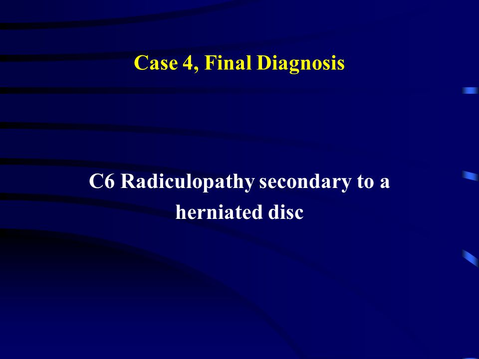 Case 4, Final Diagnosis C6 Radiculopathy secondary to a herniated disc