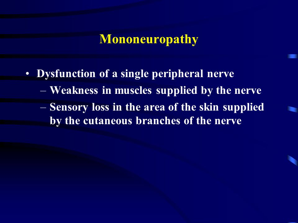 Mononeuropathy Dysfunction of a single peripheral nerve –Weakness in muscles supplied by the nerve –Sensory loss in the area of the skin supplied by the cutaneous branches of the nerve