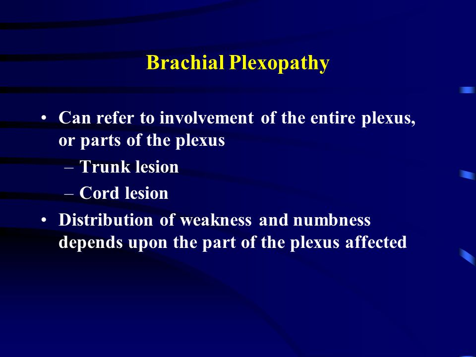 Brachial Plexopathy Can refer to involvement of the entire plexus, or parts of the plexus –Trunk lesion –Cord lesion Distribution of weakness and numbness depends upon the part of the plexus affected