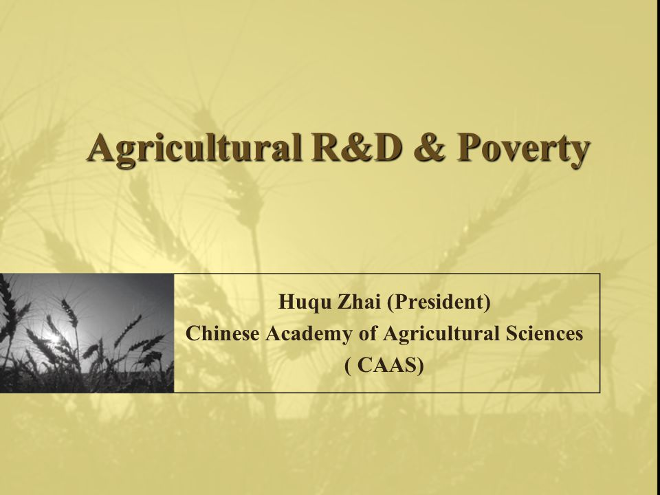 Agricultural R&D & Poverty Huqu Zhai (President) Chinese Academy of Agricultural Sciences ( CAAS)