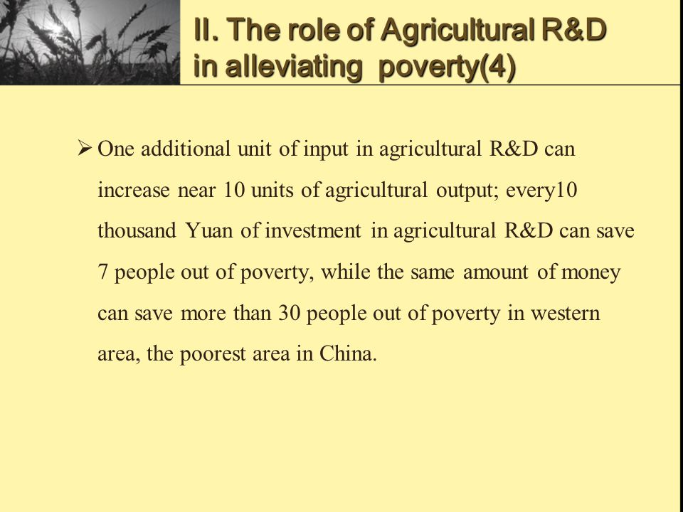 Ⅲ.Challenge to agricultural R&D in China's poverty alleviation(1)  First, there are some problems in China's agricultural research system, such as repeated research among institutes, weak linkage between research and production.To some degree, these problems restrain the research progress and efficiency.
