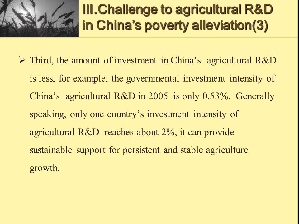 Ⅲ.Challenge to agricultural R&D in China's poverty alleviation(3)  Third, the amount of investment in China's agricultural R&D is less, for example, the governmental investment intensity of China's agricultural R&D in 2005 is only 0.53%.