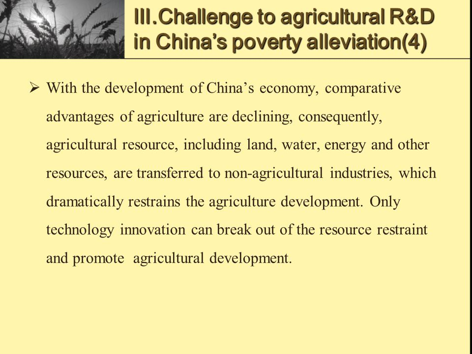 Ⅲ.Challenge to agricultural R&D in China's poverty alleviation(4)  With the development of China's economy, comparative advantages of agriculture are declining, consequently, agricultural resource, including land, water, energy and other resources, are transferred to non-agricultural industries, which dramatically restrains the agriculture development.