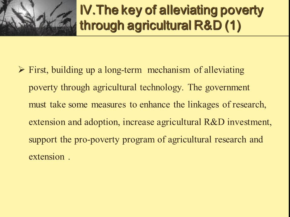 Ⅳ.The key of alleviating poverty through agricultural R&D (1)  First, building up a long-term mechanism of alleviating poverty through agricultural technology.