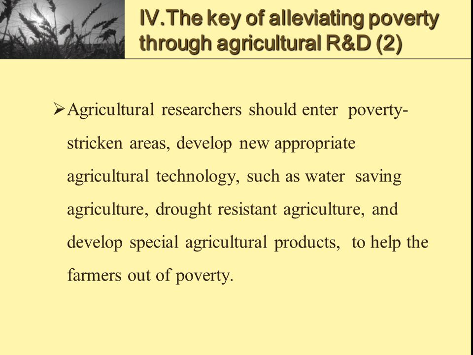 Ⅳ.The key of alleviating poverty through agricultural R&D (2)  Agricultural researchers should enter poverty- stricken areas, develop new appropriate agricultural technology, such as water saving agriculture, drought resistant agriculture, and develop special agricultural products, to help the farmers out of poverty.