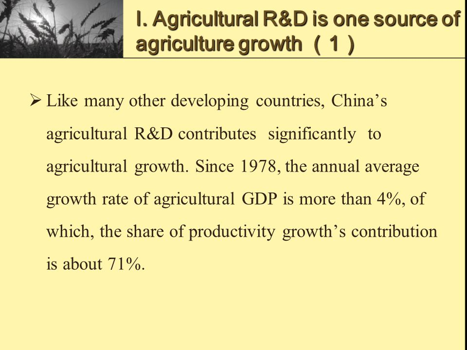 Ⅰ. Agricultural R&D is one source of agriculture growth (1)  Like many other developing countries, China's agricultural R&D contributes significantly