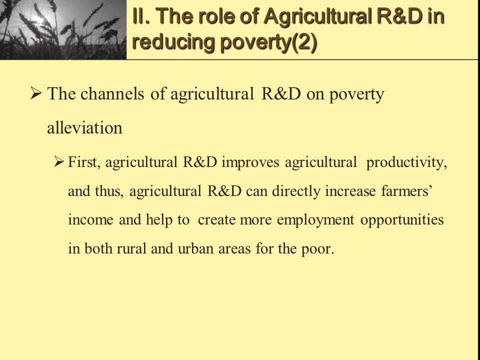 The channels of agricultural R&D on poverty alleviation  First, agricultural R&D improves agricultural productivity, and thus, agricultural R&D can directly increase farmers' income and help to create more employment opportunities in both rural and urban areas for the poor.