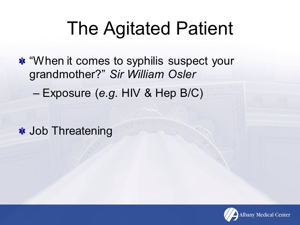 """The Agitated Patient """"When it comes to syphilis suspect your grandmother?"""" Sir William Osler –Exposure (e.g. HIV & Hep B/C) Job Threatening"""
