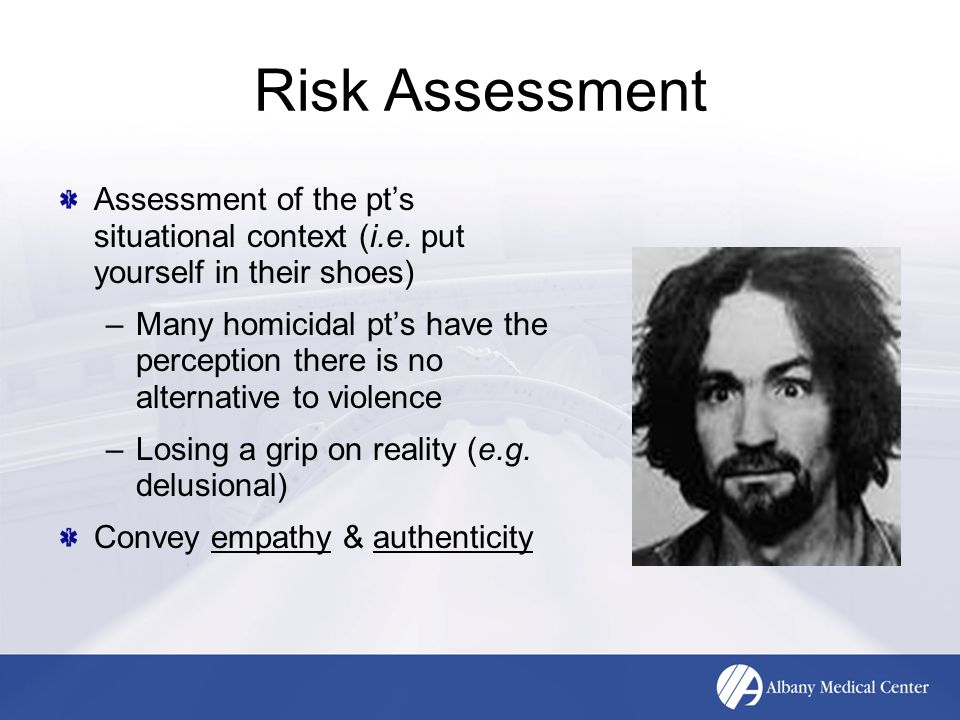 Risk Assessment Assessment of the pt's situational context (i.e. put yourself in their shoes) –Many homicidal pt's have the perception there is no alt