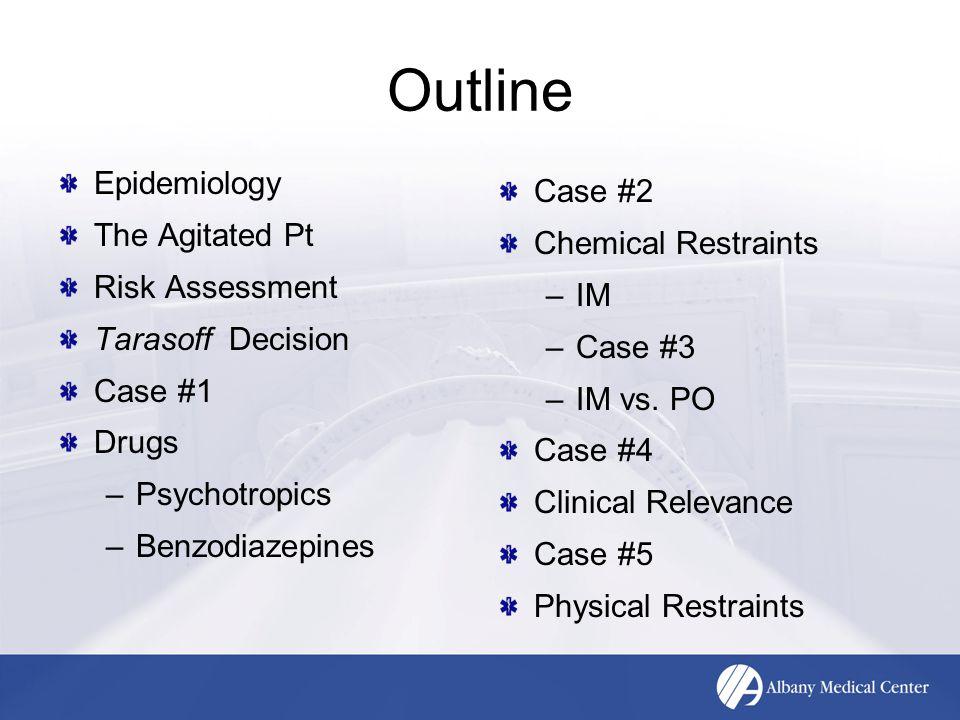 Outline Epidemiology The Agitated Pt Risk Assessment Tarasoff Decision Case #1 Drugs –Psychotropics –Benzodiazepines Case #2 Chemical Restraints –IM –