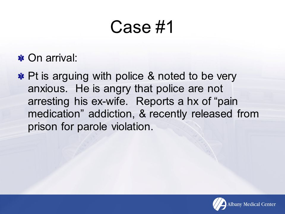 Case #1 On arrival: Pt is arguing with police & noted to be very anxious.