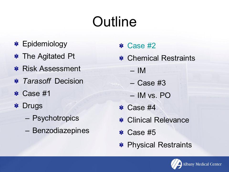 Outline Epidemiology The Agitated Pt Risk Assessment Tarasoff Decision Case #1 Drugs –Psychotropics –Benzodiazepines Case #2 Chemical Restraints –IM –Case #3 –IM vs.
