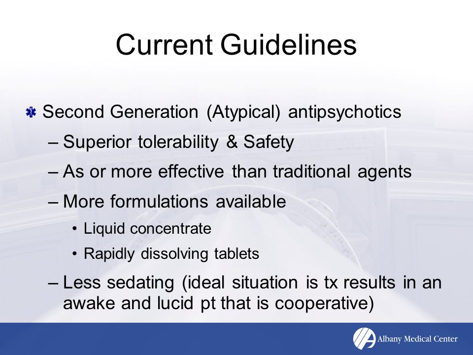 Current Guidelines Second Generation (Atypical) antipsychotics –Superior tolerability & Safety –As or more effective than traditional agents –More for