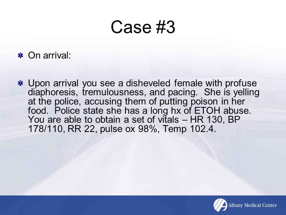 Case #3 On arrival: Upon arrival you see a disheveled female with profuse diaphoresis, tremulousness, and pacing.