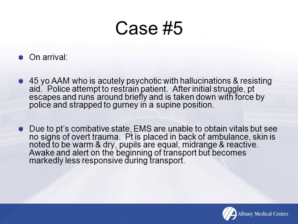 Case #5 On arrival: 45 yo AAM who is acutely psychotic with hallucinations & resisting aid. Police attempt to restrain patient. After initial struggle