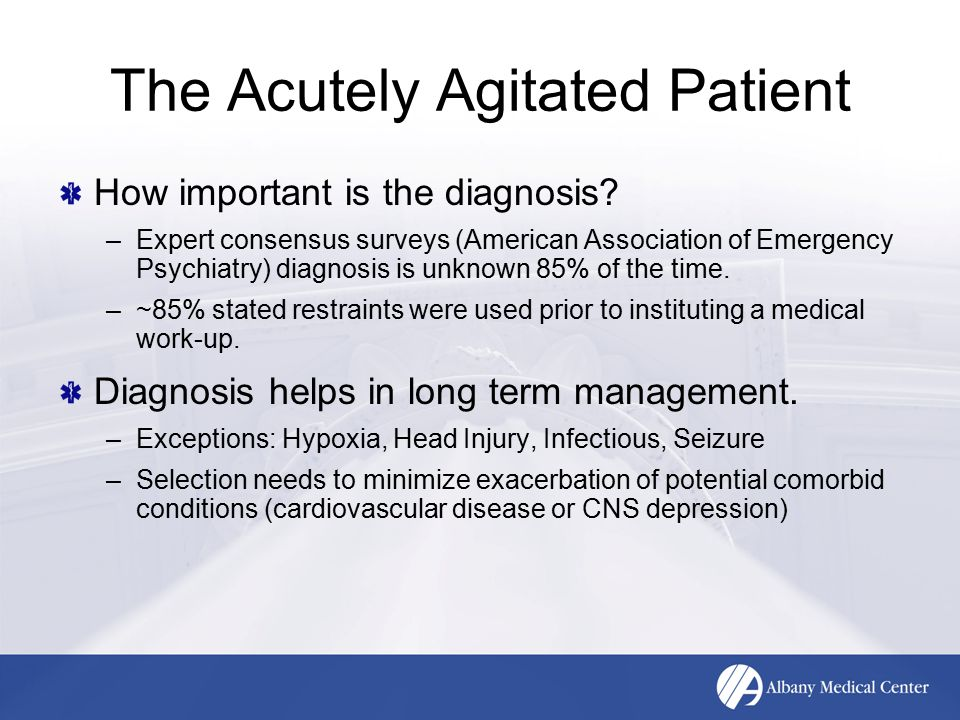 The Acutely Agitated Patient How important is the diagnosis? –Expert consensus surveys (American Association of Emergency Psychiatry) diagnosis is unk