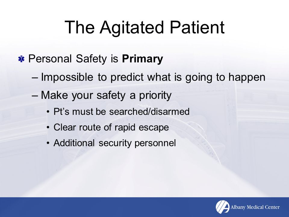 The Agitated Patient Personal Safety is Primary –Impossible to predict what is going to happen –Make your safety a priority Pt's must be searched/disa