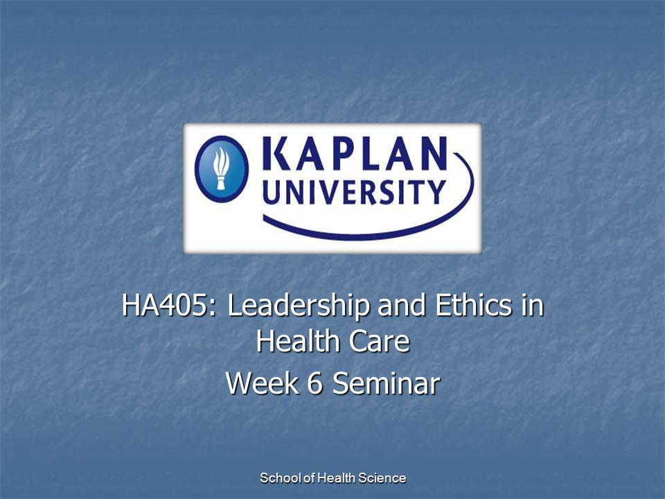 School of Health Science HA405: Leadership and Ethics in Health Care Week 6 Seminar