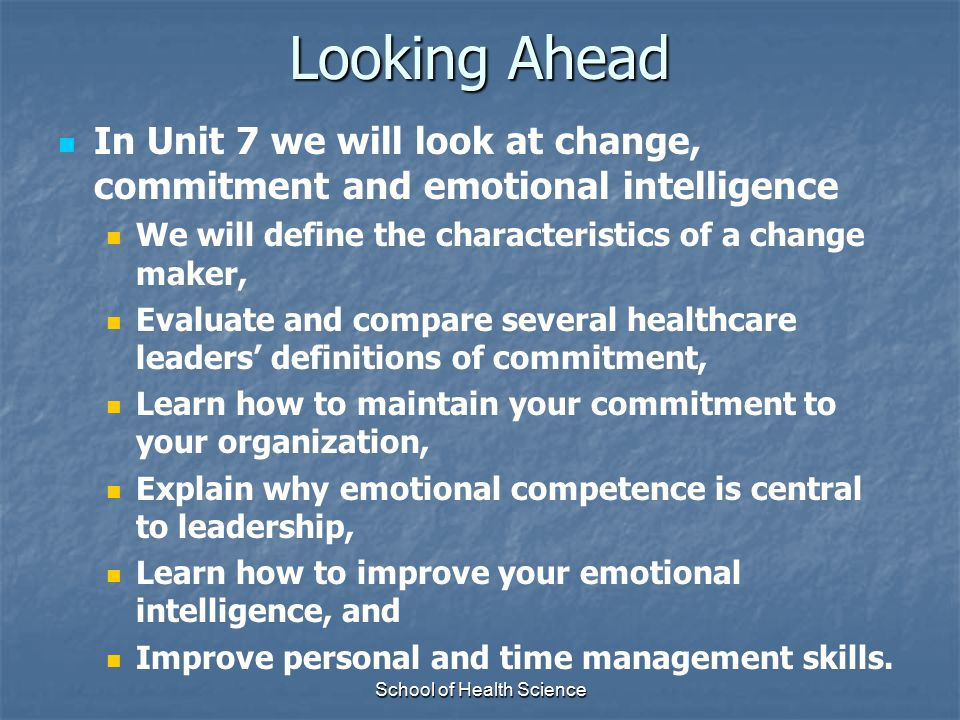 School of Health Science Looking Ahead In Unit 7 we will look at change, commitment and emotional intelligence We will define the characteristics of a