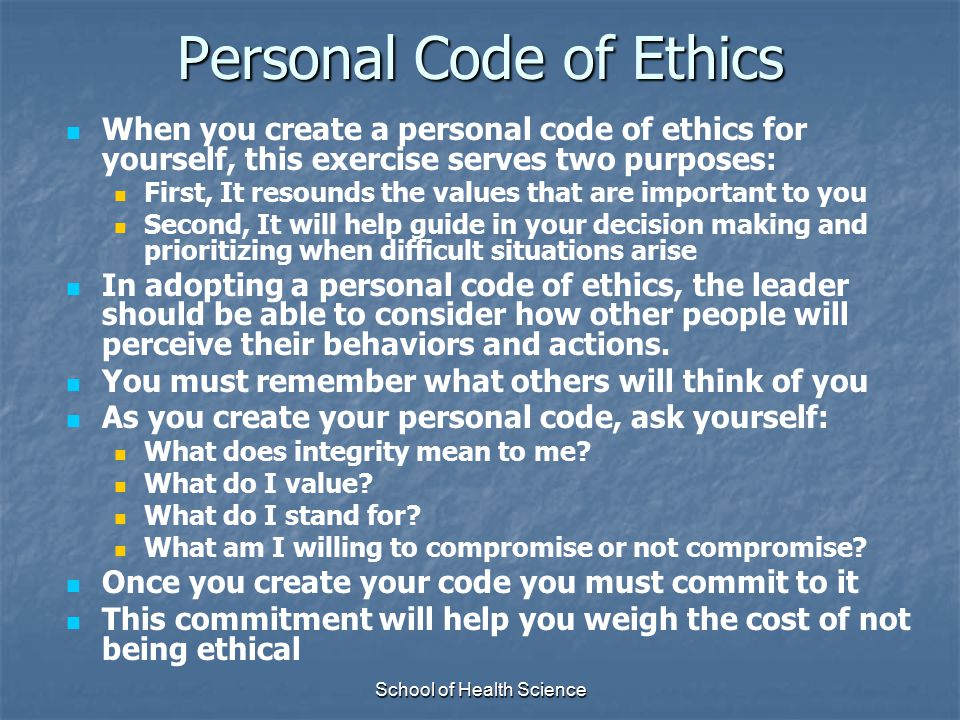 School of Health Science Personal Code of Ethics When you create a personal code of ethics for yourself, this exercise serves two purposes: First, It