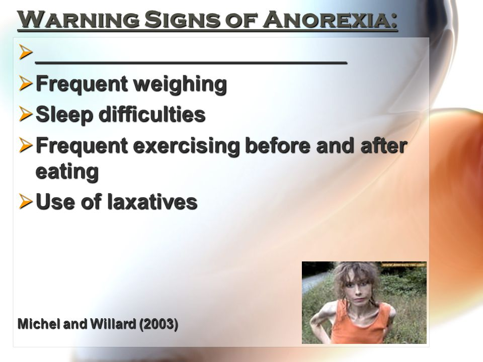 Warning Signs of Anorexia:  __________________________  Frequent weighing  Sleep difficulties  Frequent exercising before and after eating  Use of laxatives Michel and Willard (2003)