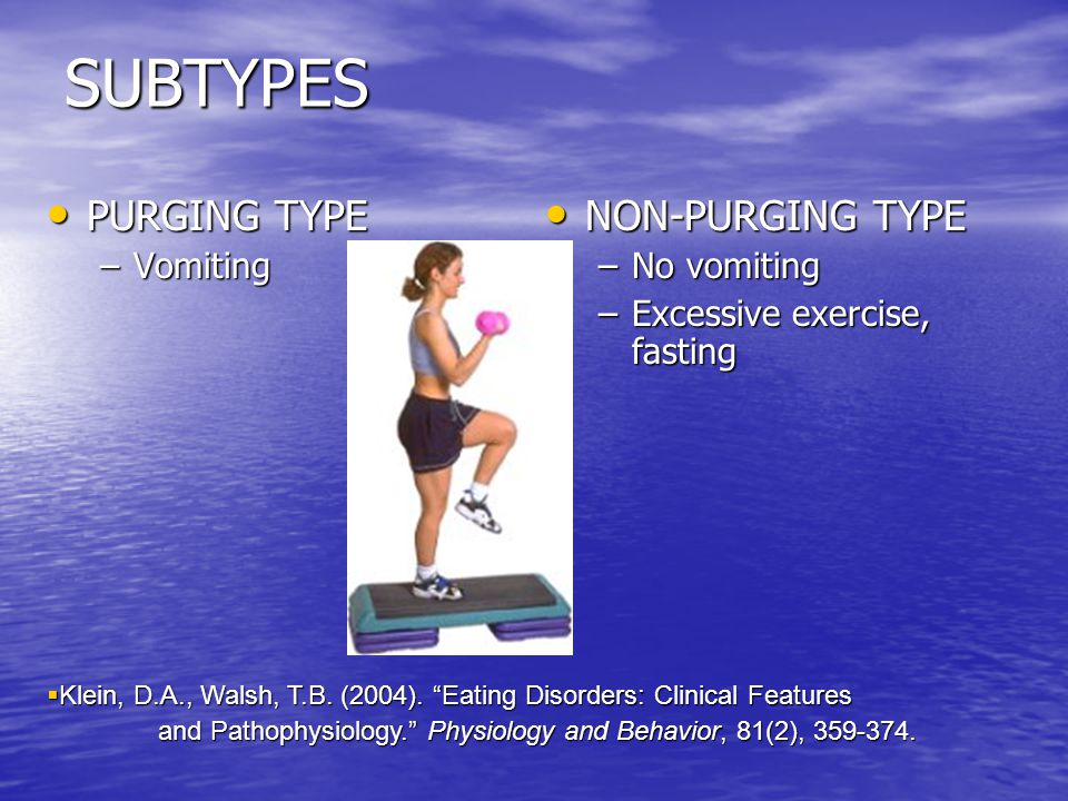 SUBTYPES PURGING TYPE PURGING TYPE –Vomiting NON-PURGING TYPE NON-PURGING TYPE –No vomiting –Excessive exercise, fasting  Klein, D.A., Walsh, T.B.