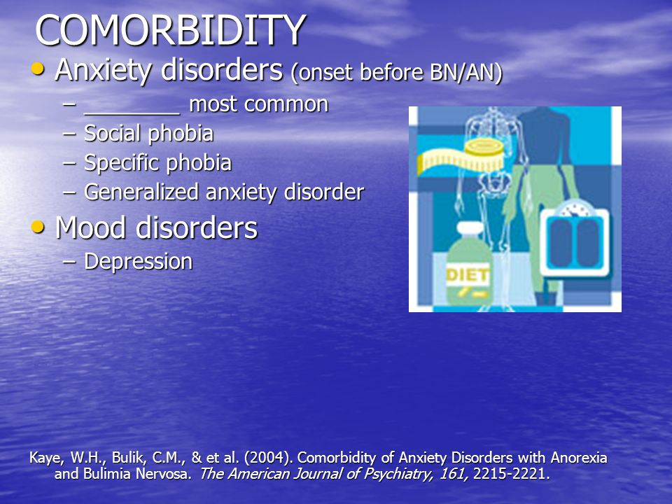 COMORBIDITY Anxiety disorders (onset before BN/AN) Anxiety disorders (onset before BN/AN) –________ most common –Social phobia –Specific phobia –Generalized anxiety disorder Mood disorders Mood disorders –Depression Kaye, W.H., Bulik, C.M., & et al.