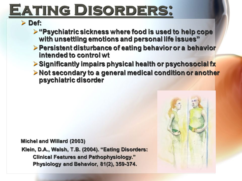 Eating Disorders:  Def:  Psychiatric sickness where food is used to help cope with unsettling emotions and personal life issues  Persistent disturbance of eating behavior or a behavior intended to control wt  Significantly impairs physical health or psychosocial fx  Not secondary to a general medical condition or another psychiatric disorder Michel and Willard (2003) Klein, D.A., Walsh, T.B.