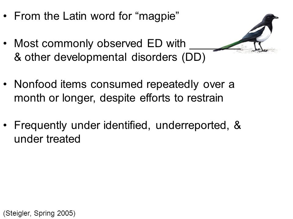 From the Latin word for magpie Most commonly observed ED with ________ & other developmental disorders (DD) Nonfood items consumed repeatedly over a month or longer, despite efforts to restrain Frequently under identified, underreported, & under treated (Steigler, Spring 2005)
