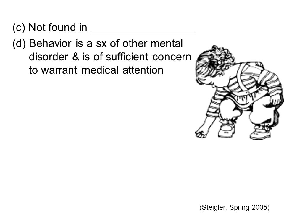 (c) Not found in _________________ (d) Behavior is a sx of other mental disorder & is of sufficient concern to warrant medical attention (Steigler, Spring 2005)