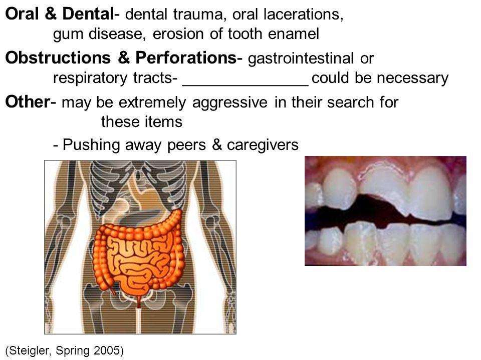 Oral & Dental- dental trauma, oral lacerations, gum disease, erosion of tooth enamel Obstructions & Perforations- gastrointestinal or respiratory trac