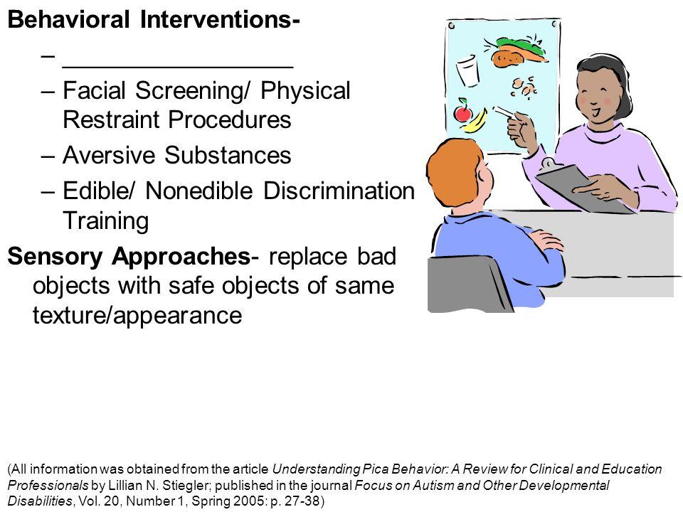Behavioral Interventions- –_________________ –Facial Screening/ Physical Restraint Procedures –Aversive Substances –Edible/ Nonedible Discrimination T