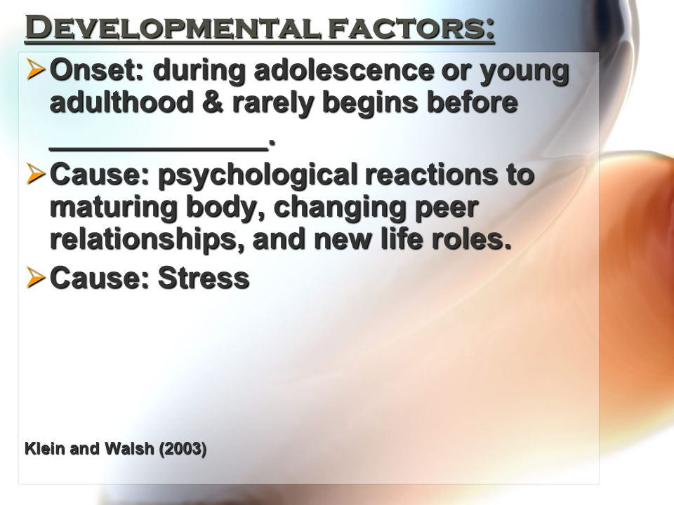 Developmental factors:  Onset: during adolescence or young adulthood & rarely begins before _____________.