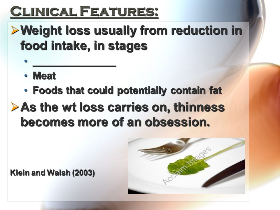 Clinical Features:  Weight loss usually from reduction in food intake, in stages ______________________________ MeatMeat Foods that could potentially contain fatFoods that could potentially contain fat  As the wt loss carries on, thinness becomes more of an obsession.