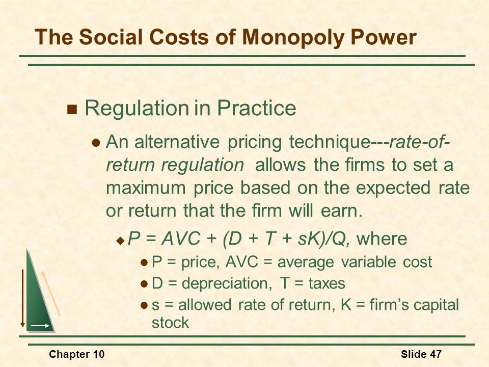 Chapter 10Slide 47 Regulation in Practice An alternative pricing technique---rate-of- return regulation allows the firms to set a maximum price based