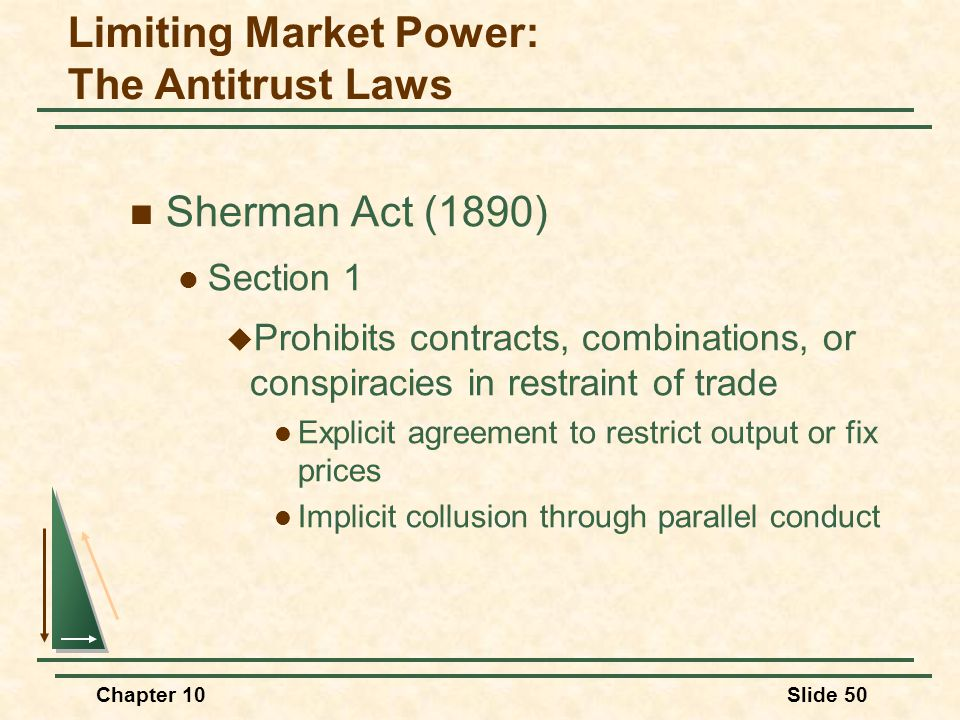 Chapter 10Slide 50 Sherman Act (1890) Section 1  Prohibits contracts, combinations, or conspiracies in restraint of trade Explicit agreement to restr