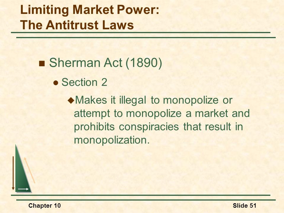 Chapter 10Slide 51 Sherman Act (1890) Section 2  Makes it illegal to monopolize or attempt to monopolize a market and prohibits conspiracies that res