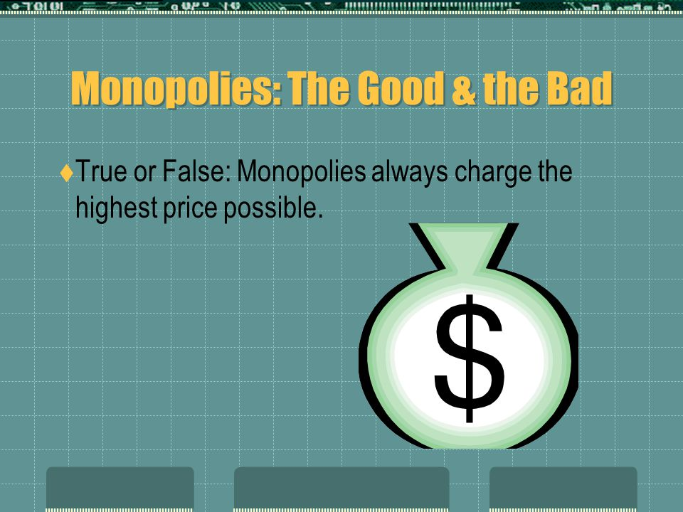 Monopolies: The Good & the Bad  True or False: Monopolies always charge the highest price possible.
