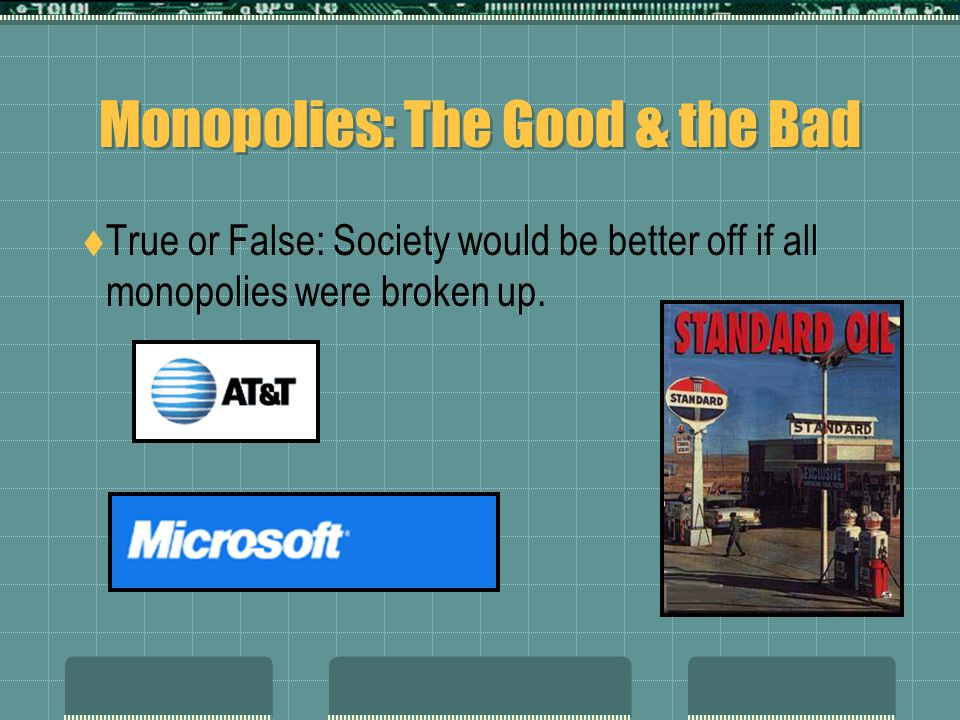 Monopolies: The Good & the Bad  True or False: Society would be better off if all monopolies were broken up.