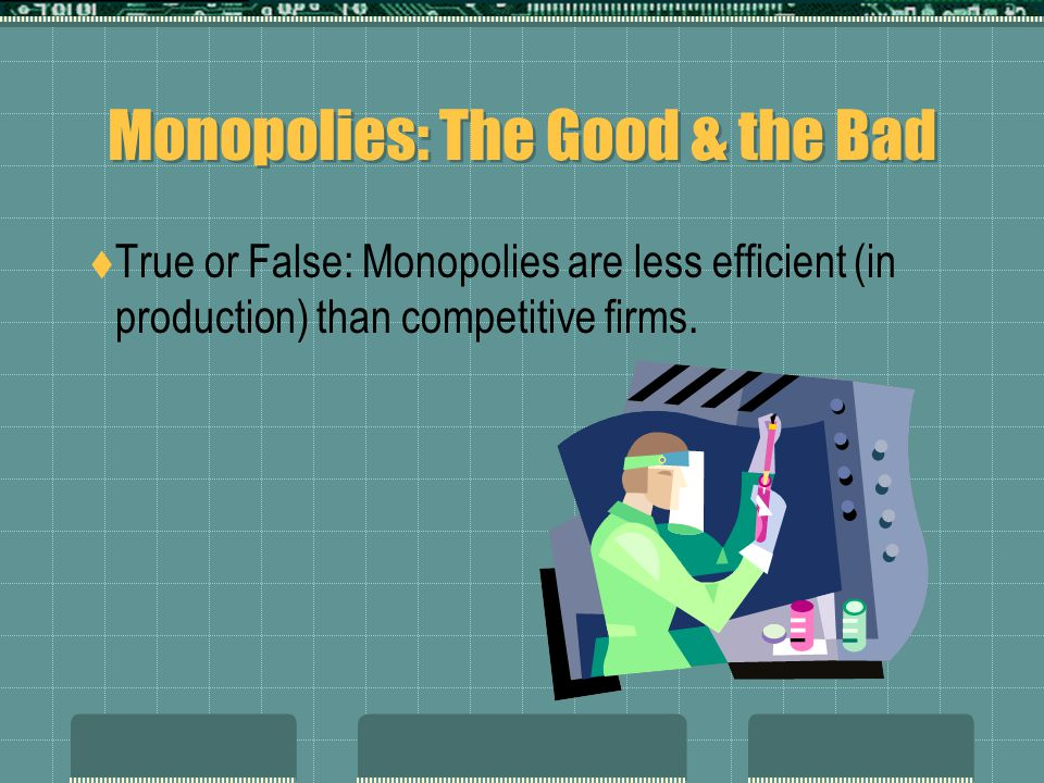 Monopolies: The Good & the Bad  True or False: Monopolies are less efficient (in production) than competitive firms.