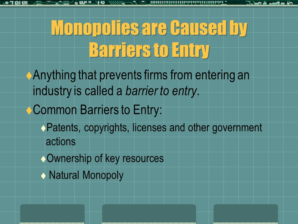 Monopolies are Caused by Barriers to Entry  Anything that prevents firms from entering an industry is called a barrier to entry.  Common Barriers to
