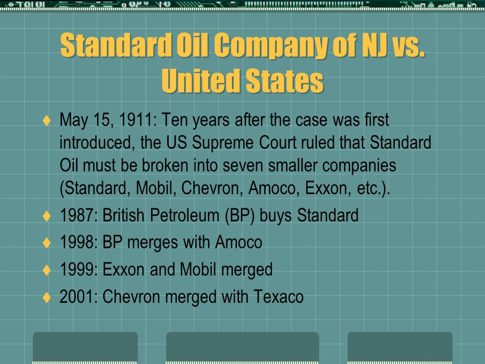 Standard Oil Company of NJ vs. United States  May 15, 1911: Ten years after the case was first introduced, the US Supreme Court ruled that Standard O