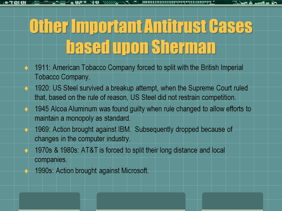 Other Important Antitrust Cases based upon Sherman  1911: American Tobacco Company forced to split with the British Imperial Tobacco Company.  1920: