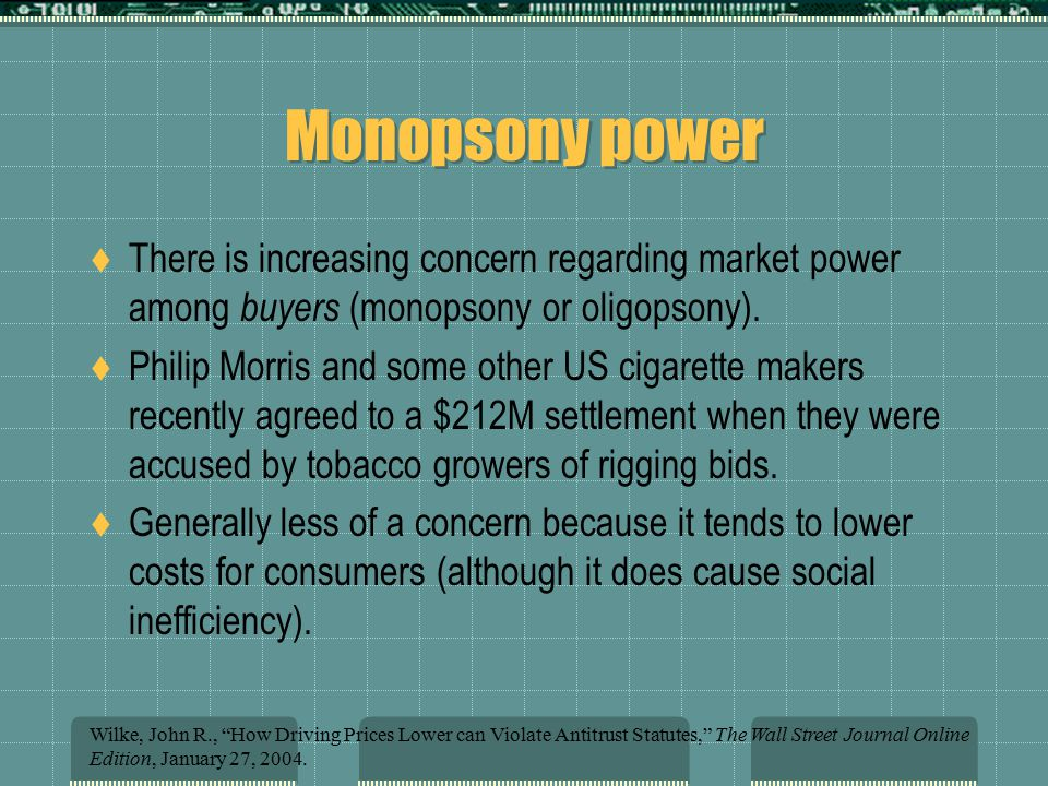 Monopsony power  There is increasing concern regarding market power among buyers (monopsony or oligopsony).  Philip Morris and some other US cigaret