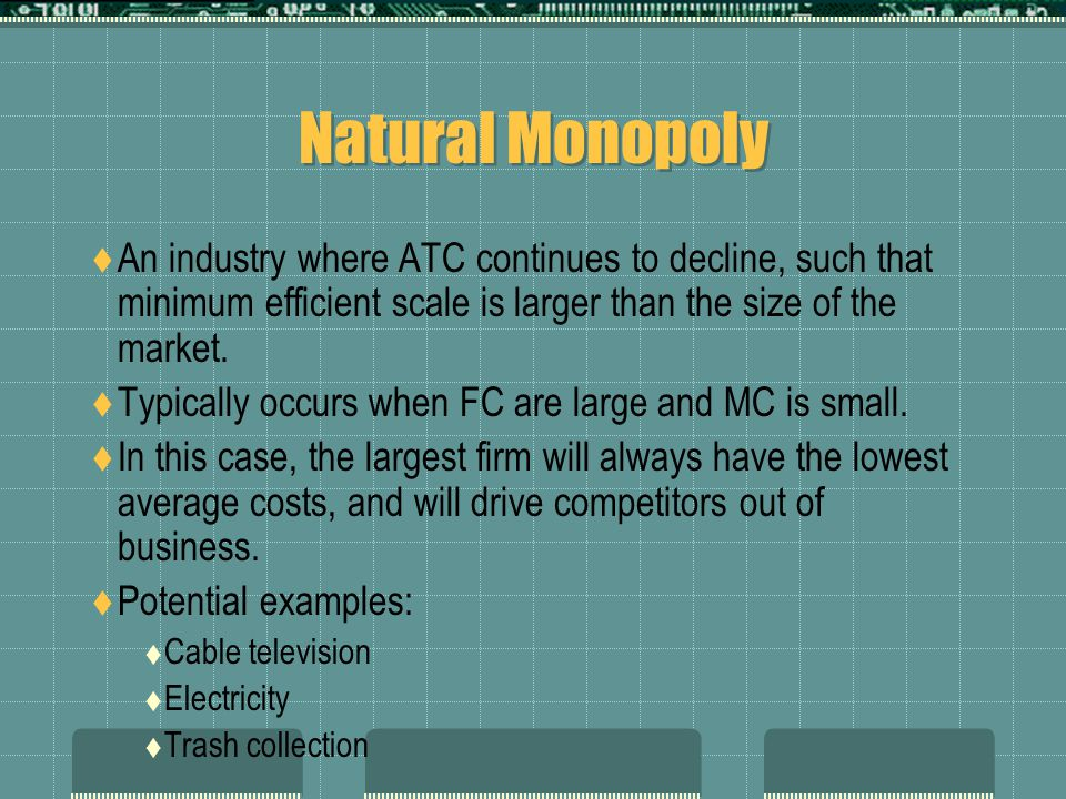  An industry where ATC continues to decline, such that minimum efficient scale is larger than the size of the market.  Typically occurs when FC are
