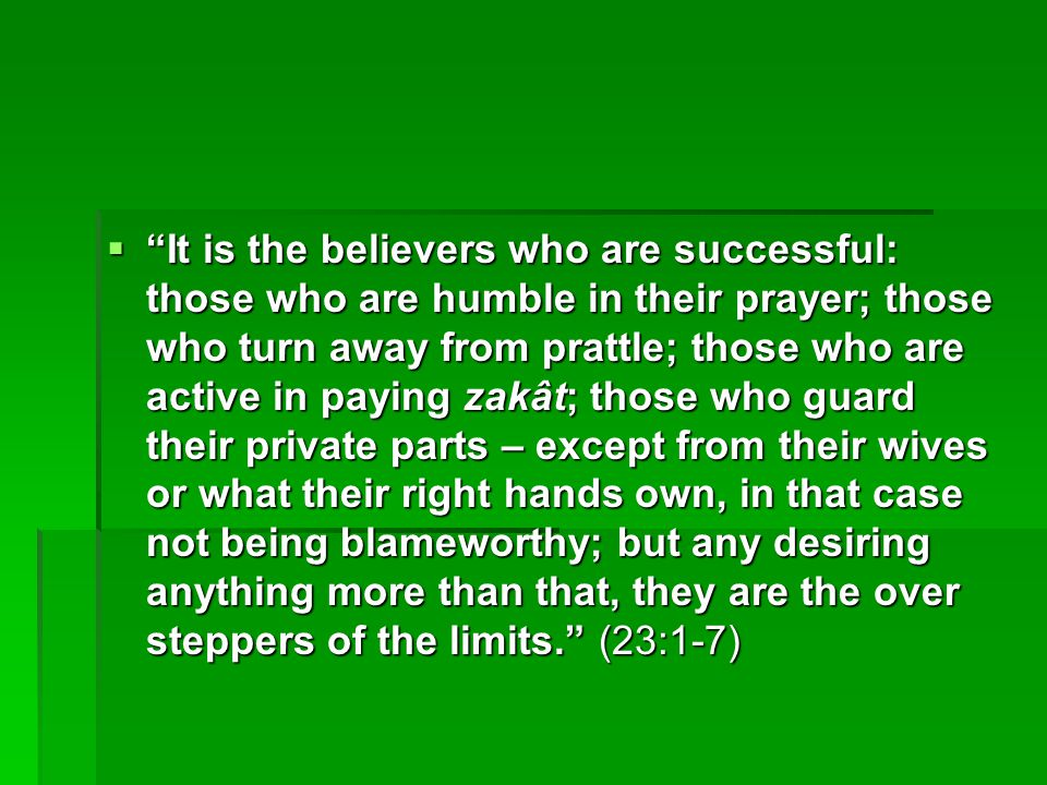 " ""It is the believers who are successful: those who are humble in their prayer; those who turn away from prattle; those who are active in paying zakâ"