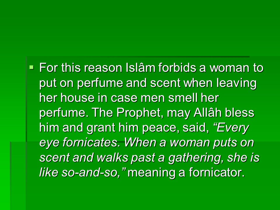  For this reason Islâm forbids a woman to put on perfume and scent when leaving her house in case men smell her perfume. The Prophet, may Allâh bless