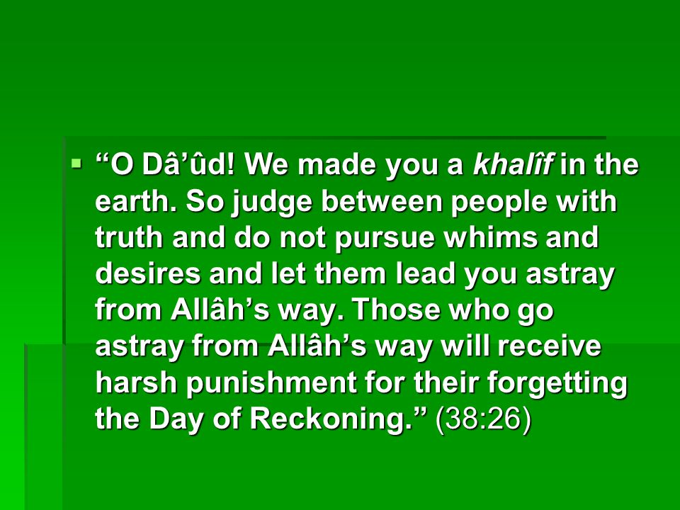 " ""O Dâ'ûd! We made you a khalîf in the earth. So judge between people with truth and do not pursue whims and desires and let them lead you astray fro"