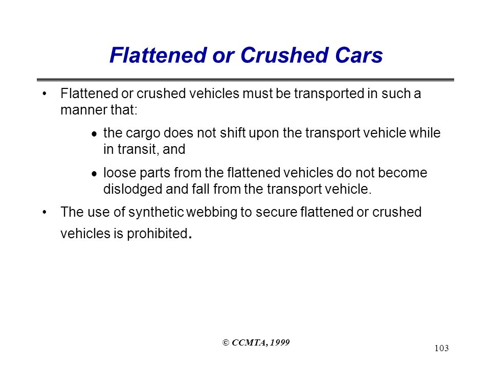 © CCMTA, 1999 103 Flattened or Crushed Cars Flattened or crushed vehicles must be transported in such a manner that:  the cargo does not shift upon the transport vehicle while in transit, and  loose parts from the flattened vehicles do not become dislodged and fall from the transport vehicle.