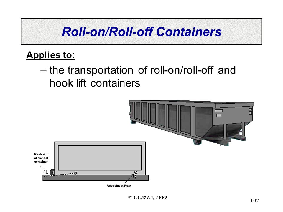 © CCMTA, 1999 107 Roll-on/Roll-off Containers Applies to: –the transportation of roll-on/roll-off and hook lift containers
